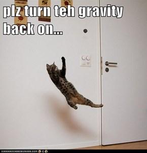 plz turn teh gravity back on...