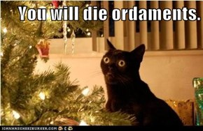 You will die ordaments.