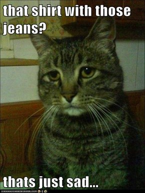 that shirt with those jeans?  thats just sad...