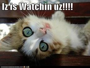 Iz is Watchin uz!!!!