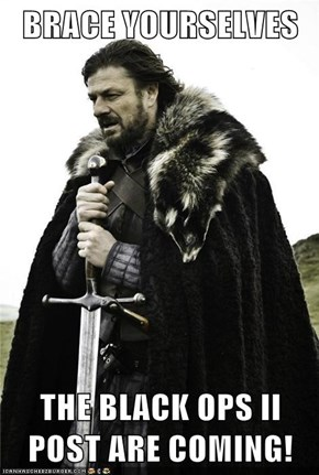 BRACE YOURSELVES   THE BLACK OPS II POST ARE COMING!