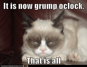 It is now grump oclock.  That is all