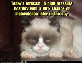 Today's  forecast:   A  high  pressure  hostility  with  a  90%  chance  of  malevolence  later  in  the  day.