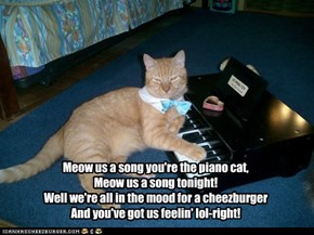 Meow us a song you're the piano cat, Meow us a song tonight! Well we're all in the mood for a cheezburger And you've got us feelin' lol-right!
