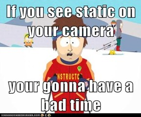 If you see static on your camera  your gonna have a bad time