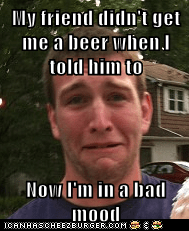 My friend didn't get me a beer when I told him to  Now I'm in a bad mood
