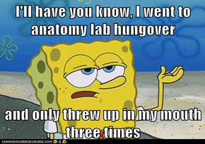 I'll have you know, I went to anatomy lab hungover  and only threw up in my mouth three times