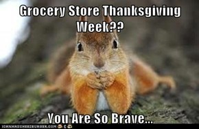 Grocery Store Thanksgiving Week??  You Are So Brave...
