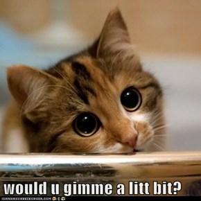 would u gimme a litt bit?