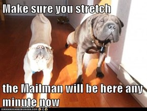 Make sure you stretch  the Mailman will be here any minute now