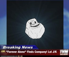 "Breaking News - ""Forever Alone"" Finds Company! Lol J/K"
