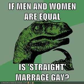 IF MEN AND WOMEN ARE EQUAL  IS 'STRAIGHT' MARRAGE GAY?