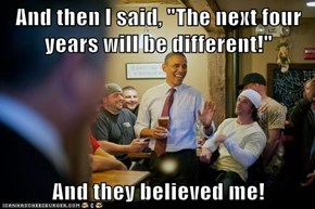 "And then I said, ""The next four years will be different!""  And they believed me!"