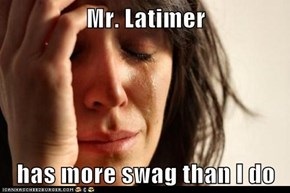 Mr. Latimer   has more swag than I do