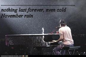 ........................................................ nothing last forever, even cold      November rain