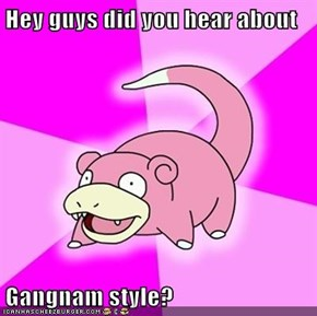 Hey guys did you hear about  Gangnam style?