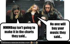 MMMBop isn't going to make it in the charts they said...