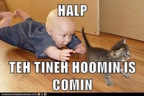 HALP  TEH TINEH HOOMIN IS COMIN