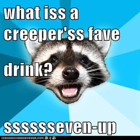 what iss a creeper'ss fave drink? sssssseven-up