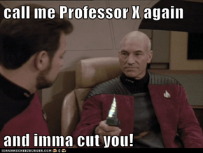 call me Professor X again  and imma cut you!
