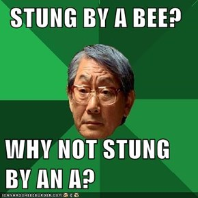 STUNG BY A BEE?  WHY NOT STUNG      BY AN A?