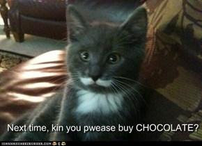 Next time, kin you pwease buy CHOCOLATE?