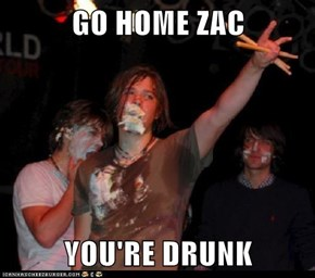 GO HOME ZAC  YOU'RE DRUNK