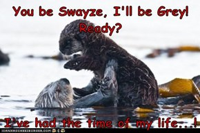 You be Swayze, I'll be Grey! Ready?  I've had the time of my life...!