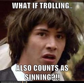 WHAT IF TROLLING..  ALSO COUNTS AS SINNING?!!