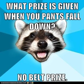 WHAT PRIZE IS GIVEN WHEN YOU PANTS FALL DOWN?  NO BELT PRIZE.