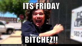 ITS FRIDAY  BITCHEZ!!
