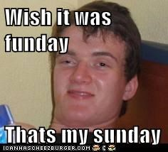 Wish it was funday  Thats my sunday
