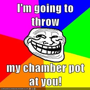 I'm going to throw  my chamber pot at you!