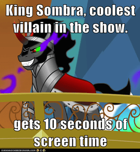 King Sombra, coolest villain in the show.   gets 10 seconds of screen time