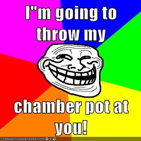 "I""m going to throw my   chamber pot at you!"