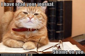 I have read your journal.  Shame on you.