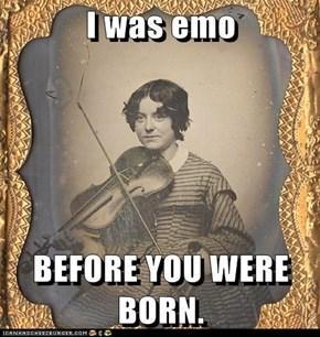 I was emo  BEFORE YOU WERE BORN.