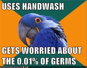 USES HANDWASH  GETS WORRIED ABOUT THE 0.01% OF GERMS