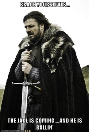 BRACE YOURSELVES...  THE JARL IS COMING....AND HE IS BALLIN'