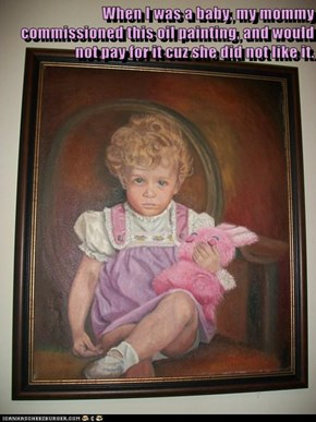 When I was a baby, my mommy commissioned this oil painting, and would not pay for it cuz she did not like it.