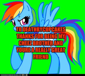 TO DEATHBYCUPCAKES THANKS FOR BEING MY CHEEZ BROTHER AND YOURE A REALLY GREAT FRIEND