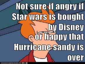 Not sure if angry if Star wars is bought by Disney  or happy that Hurricane sandy is over