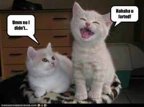 Hahaha u farted!