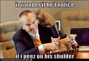 iz wunder if he'l notice  if i peez on his shulder