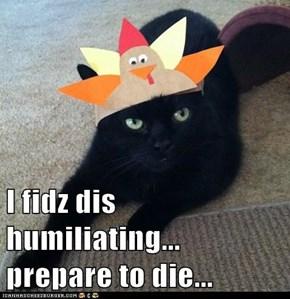 I fidz dis humiliating... prepare to die...