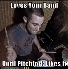 Loves Your Band  Until Pitchfork Likes It