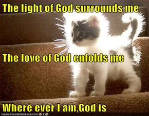 The light of God surrounds me The love of God enfolds me Where ever I am,God is
