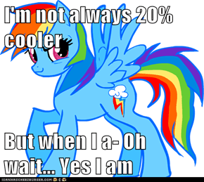 I'm not always 20% cooler  But when I a- Oh wait... Yes I am