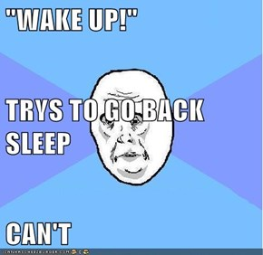 """WAKE UP!"" TRYS TO GO BACK SLEEP CAN'T"