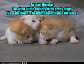 "To start the play The Itteh Bitteh Kindergarteh prudy sings  ""Ober the Riber to Grandmubbers House We Goes"""
